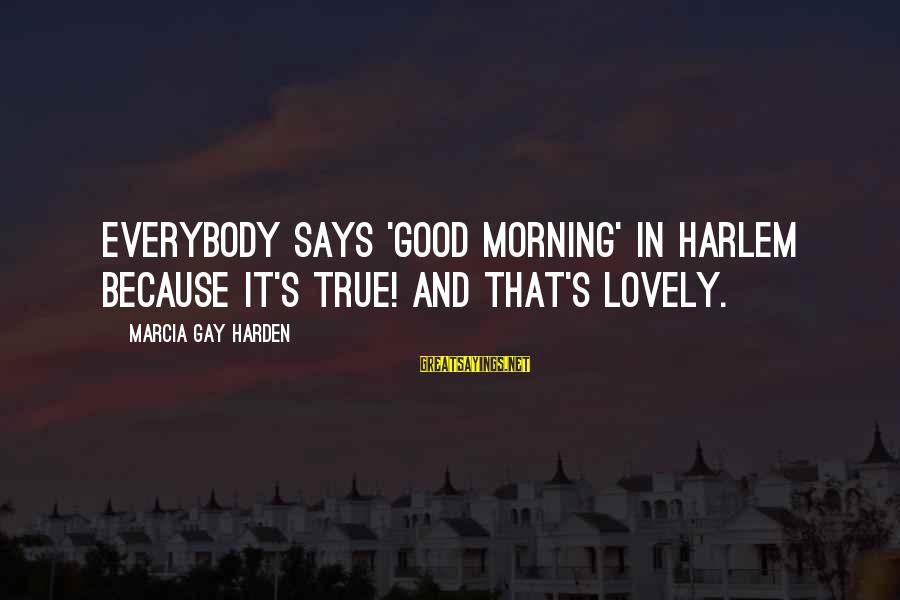 Morning Lovely Sayings By Marcia Gay Harden: Everybody says 'Good Morning' in Harlem because it's true! And that's lovely.