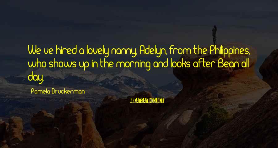 Morning Lovely Sayings By Pamela Druckerman: We've hired a lovely nanny, Adelyn, from the Philippines, who shows up in the morning