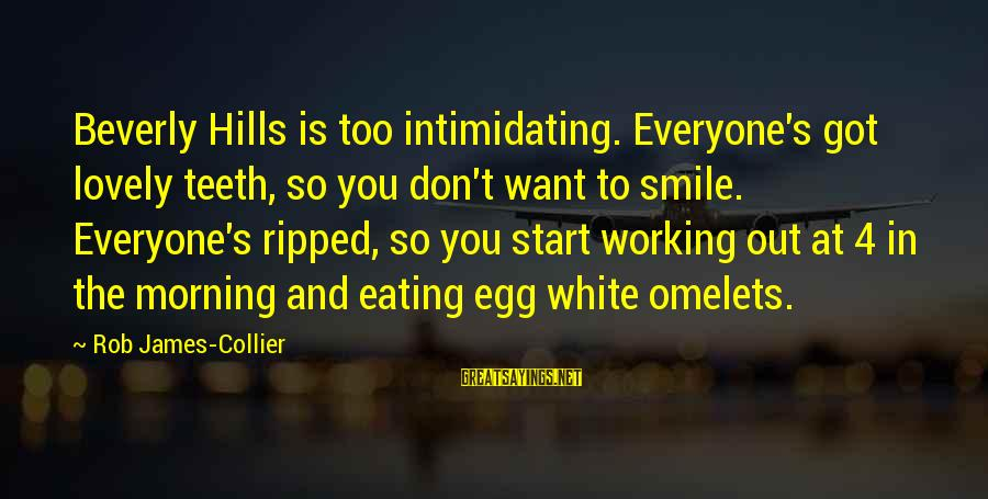 Morning Lovely Sayings By Rob James-Collier: Beverly Hills is too intimidating. Everyone's got lovely teeth, so you don't want to smile.