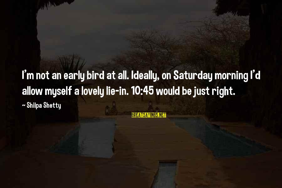 Morning Lovely Sayings By Shilpa Shetty: I'm not an early bird at all. Ideally, on Saturday morning I'd allow myself a