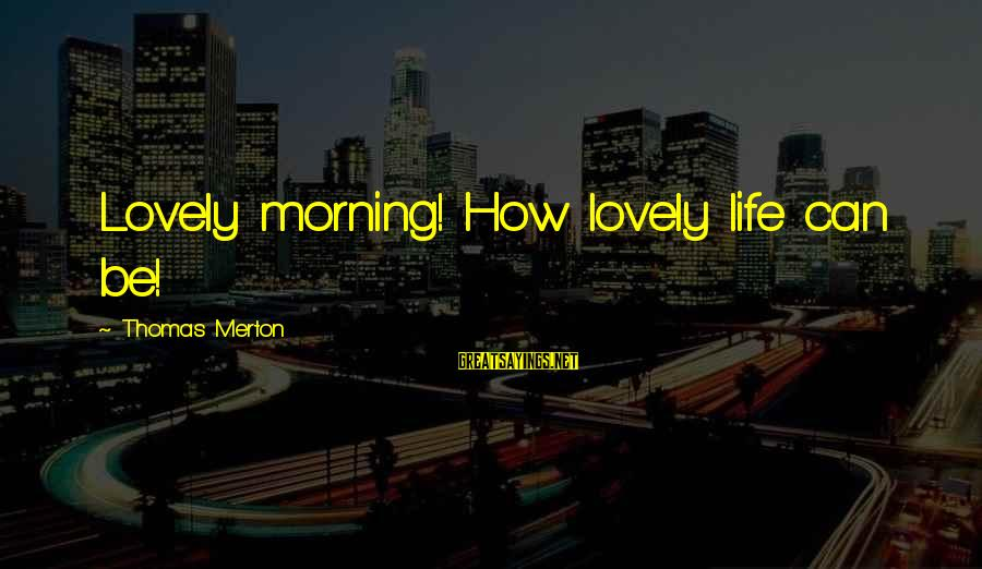 Morning Lovely Sayings By Thomas Merton: Lovely morning! How lovely life can be!