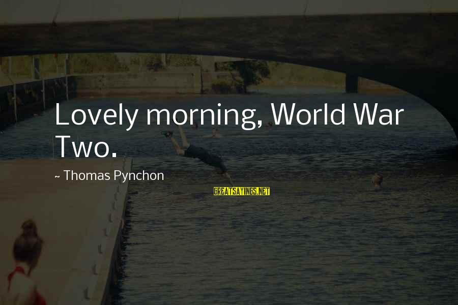 Morning Lovely Sayings By Thomas Pynchon: Lovely morning, World War Two.