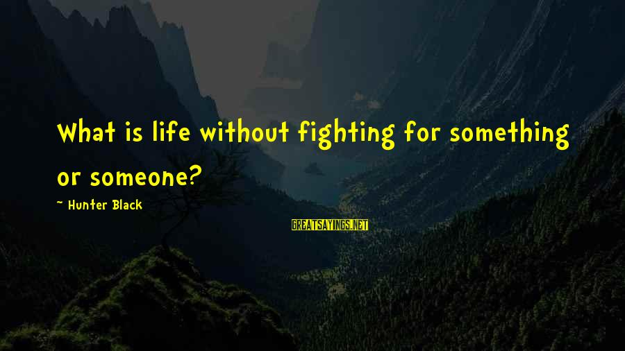 Morningside Sayings By Hunter Black: What is life without fighting for something or someone?