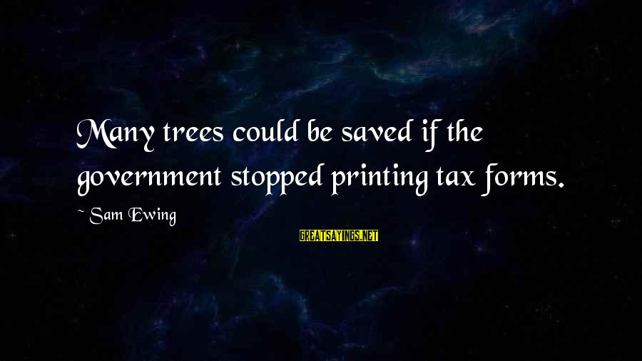Morningside Sayings By Sam Ewing: Many trees could be saved if the government stopped printing tax forms.