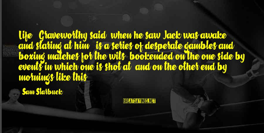 """Morningside Sayings By Sam Starbuck: Life,"""" Graveworthy said, when he saw Jack was awake and staring at him, """"is a"""