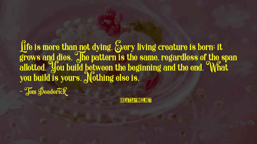 Morningside Sayings By Tom Deaderick: Life is more than not dying. Every living creature is born; it grows and dies.