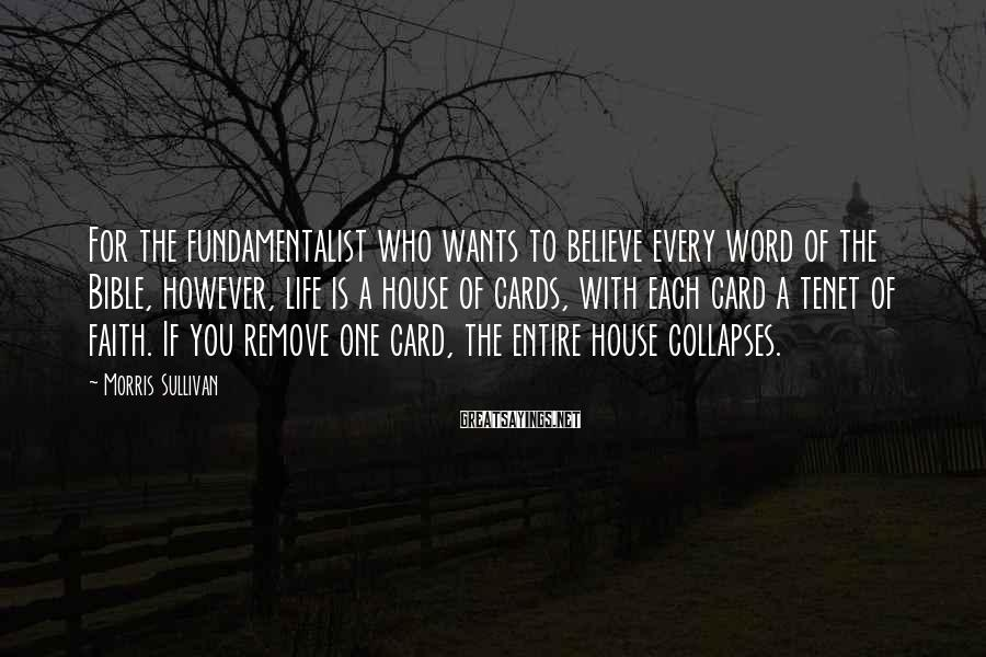 Morris Sullivan Sayings: For the fundamentalist who wants to believe every word of the Bible, however, life is