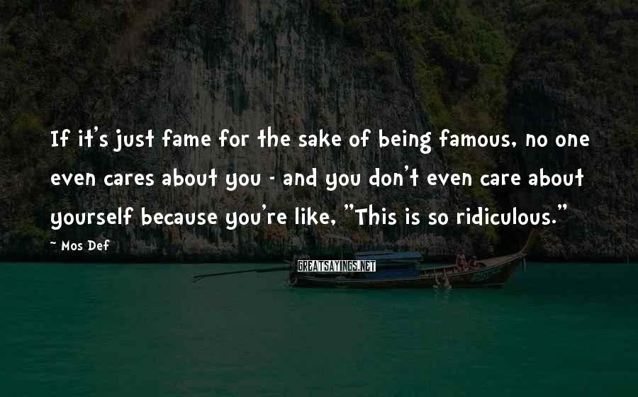 Mos Def Sayings: If it's just fame for the sake of being famous, no one even cares about