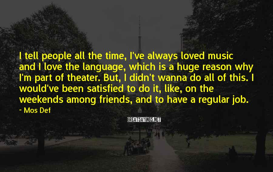 Mos Def Sayings: I tell people all the time, I've always loved music and I love the language,