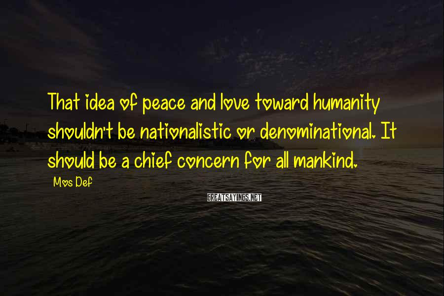 Mos Def Sayings: That idea of peace and love toward humanity shouldn't be nationalistic or denominational. It should