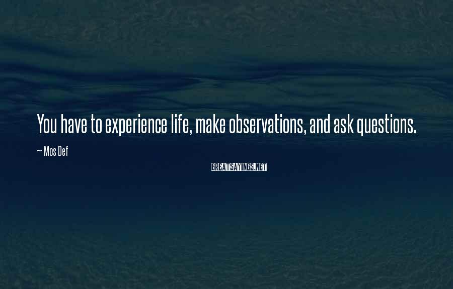 Mos Def Sayings: You have to experience life, make observations, and ask questions.