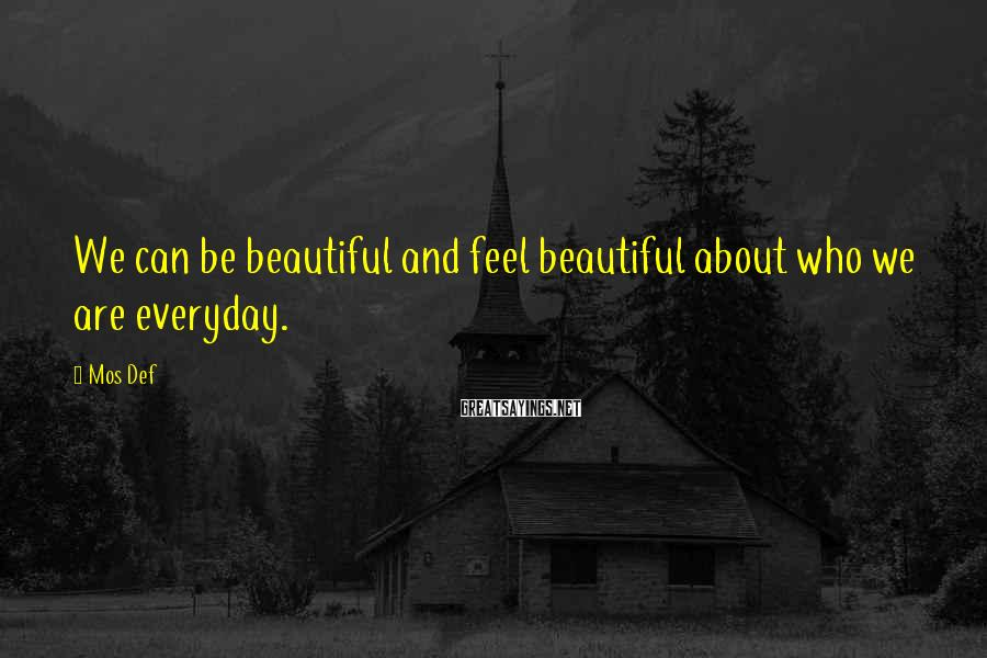 Mos Def Sayings: We can be beautiful and feel beautiful about who we are everyday.