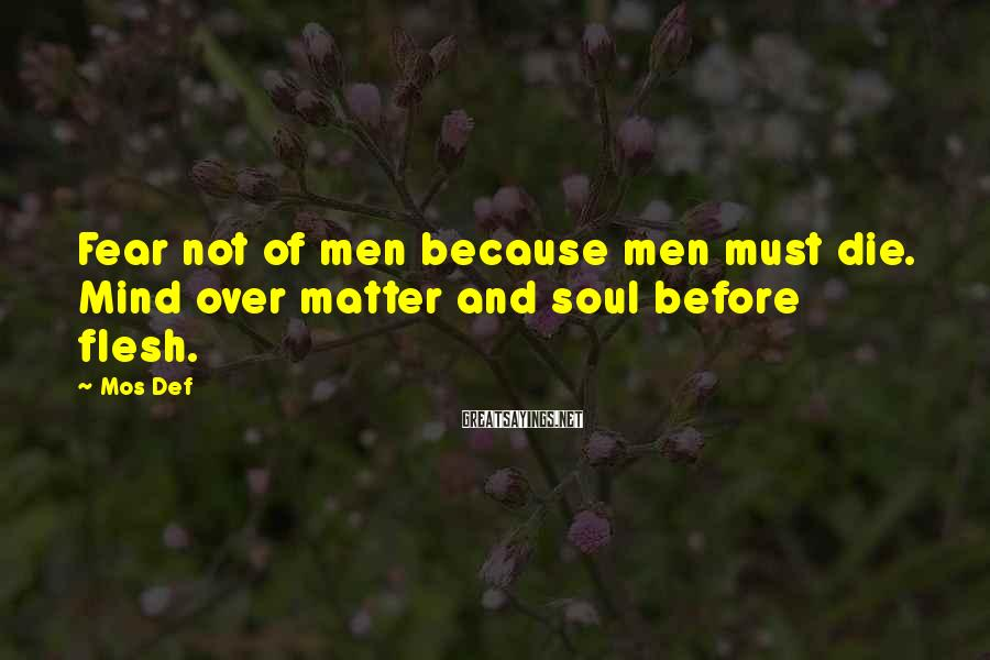 Mos Def Sayings: Fear not of men because men must die. Mind over matter and soul before flesh.
