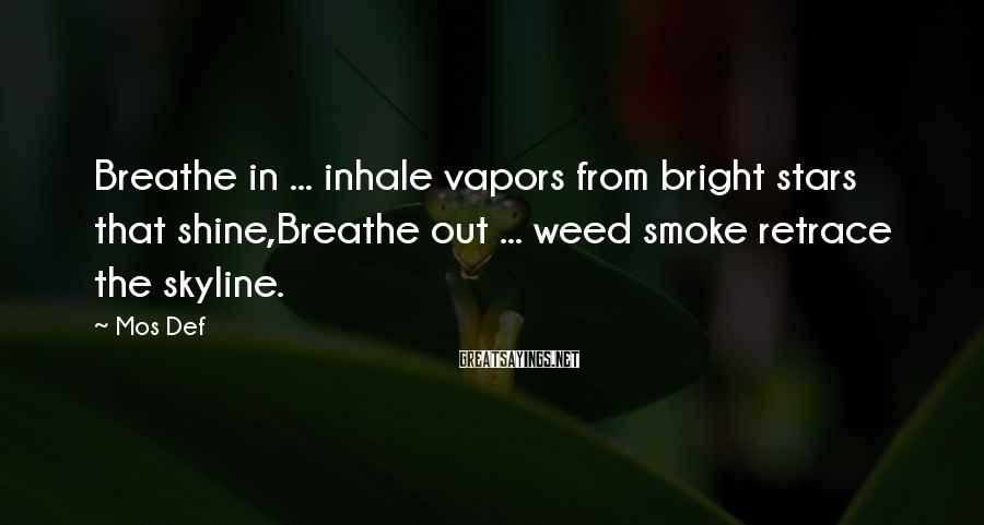Mos Def Sayings: Breathe in ... inhale vapors from bright stars that shine,Breathe out ... weed smoke retrace