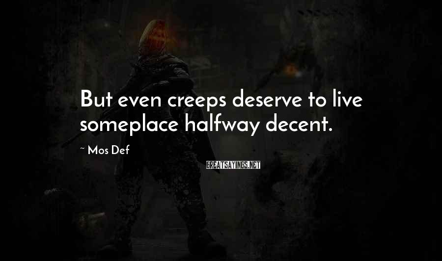 Mos Def Sayings: But even creeps deserve to live someplace halfway decent.