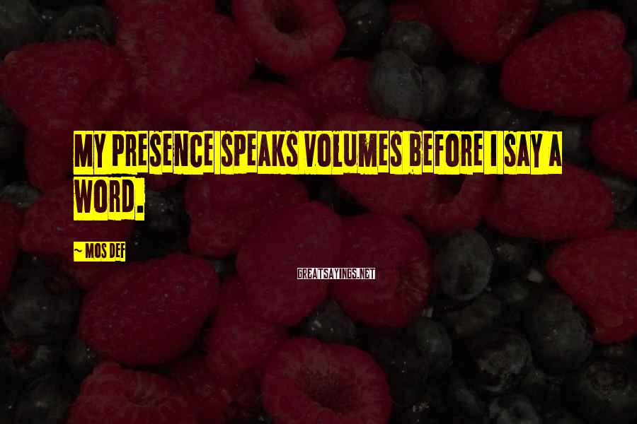 Mos Def Sayings: My presence speaks volumes before I say a word.