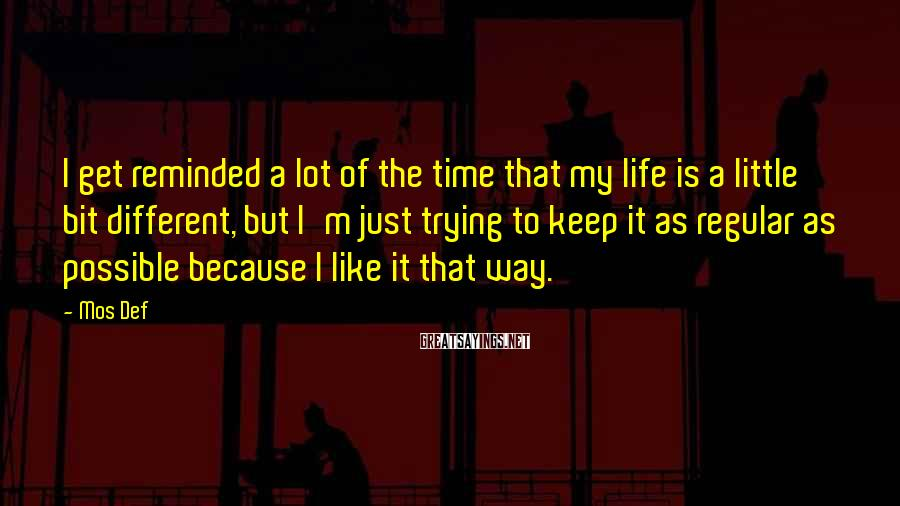 Mos Def Sayings: I get reminded a lot of the time that my life is a little bit