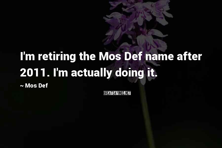 Mos Def Sayings: I'm retiring the Mos Def name after 2011. I'm actually doing it.