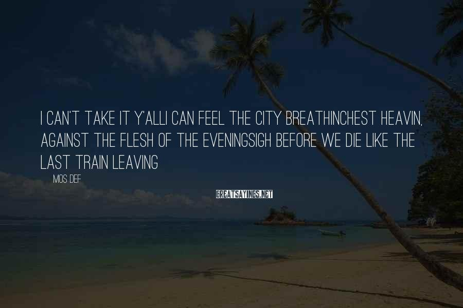 Mos Def Sayings: I can't take it y'allI can feel the city breathinChest heavin, against the flesh of