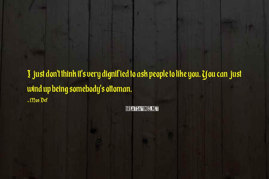 Mos Def Sayings: I just don't think it's very dignified to ask people to like you. You can