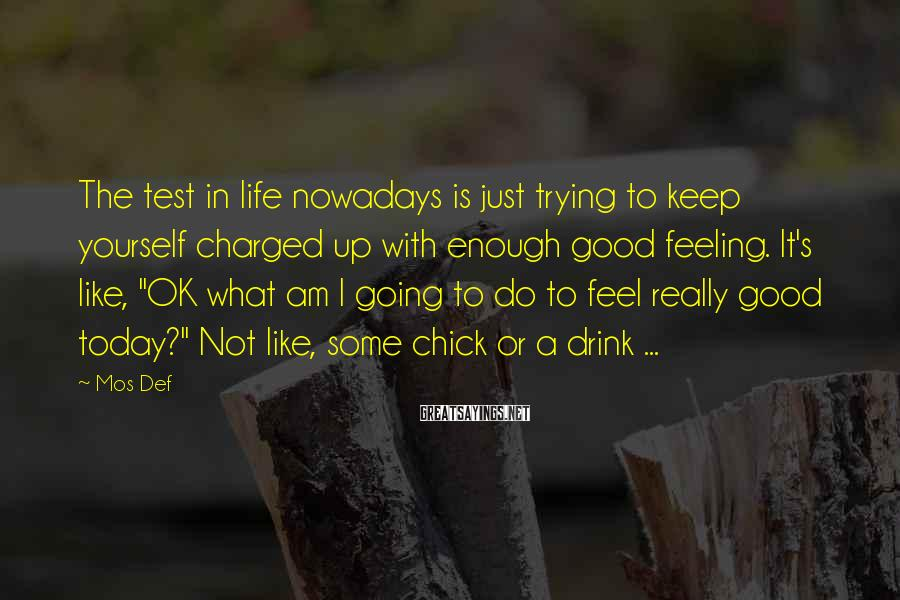 Mos Def Sayings: The test in life nowadays is just trying to keep yourself charged up with enough