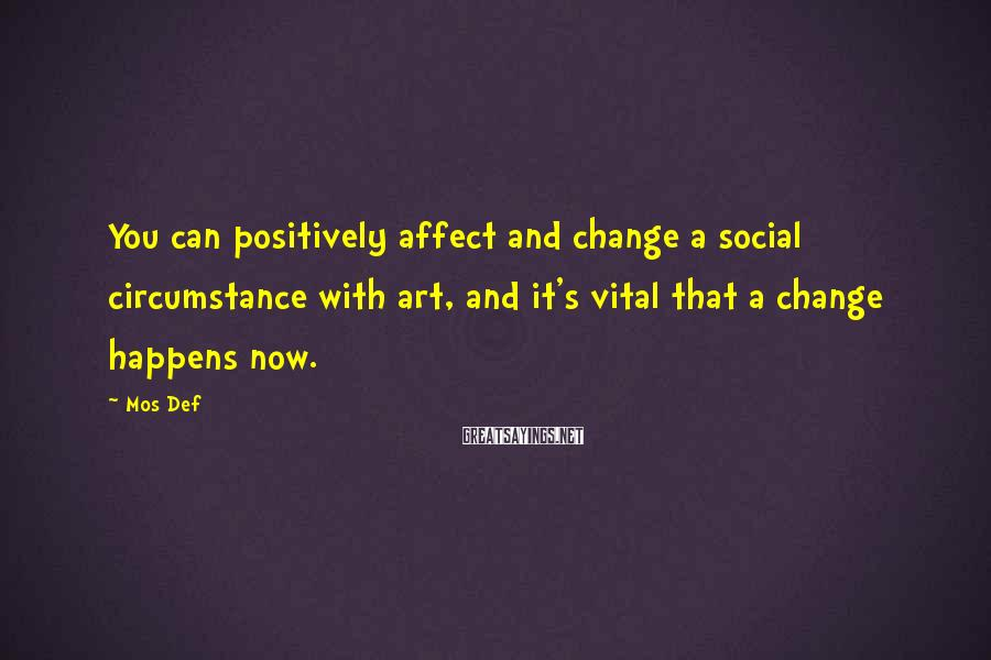 Mos Def Sayings: You can positively affect and change a social circumstance with art, and it's vital that