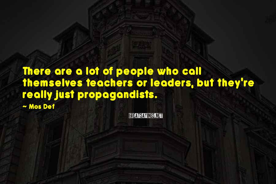Mos Def Sayings: There are a lot of people who call themselves teachers or leaders, but they're really