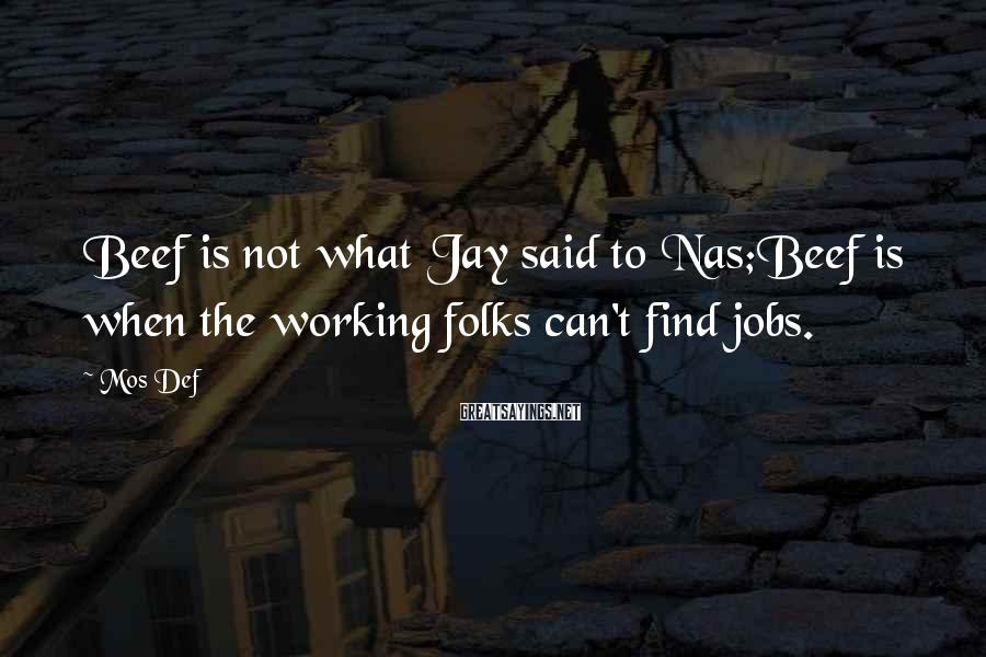 Mos Def Sayings: Beef is not what Jay said to Nas;Beef is when the working folks can't find
