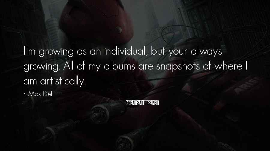 Mos Def Sayings: I'm growing as an individual, but your always growing. All of my albums are snapshots