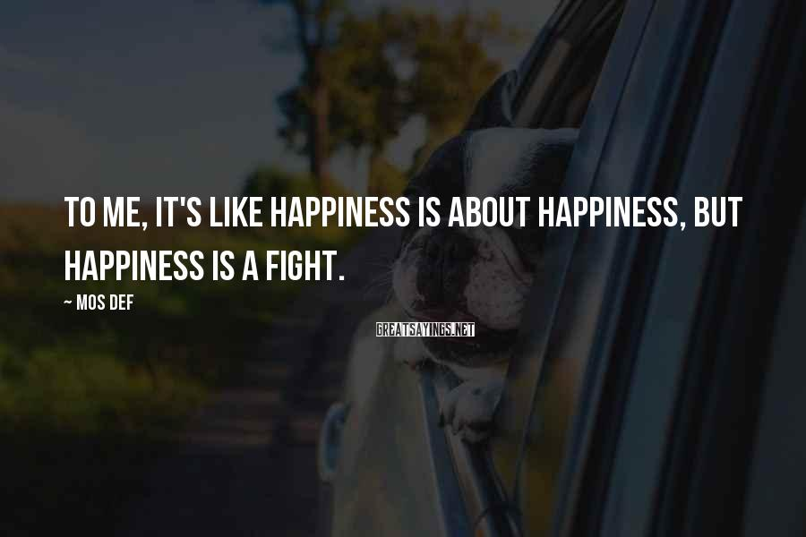 Mos Def Sayings: To me, it's like happiness is about happiness, but happiness is a fight.