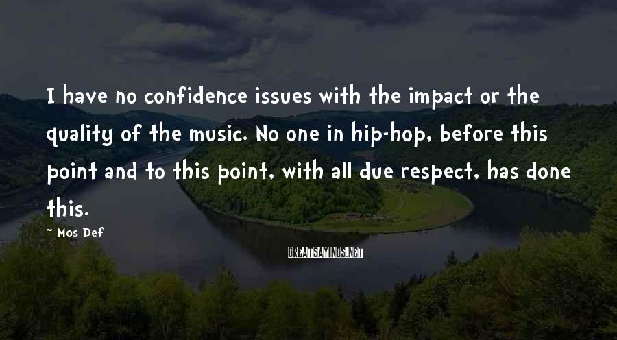 Mos Def Sayings: I have no confidence issues with the impact or the quality of the music. No