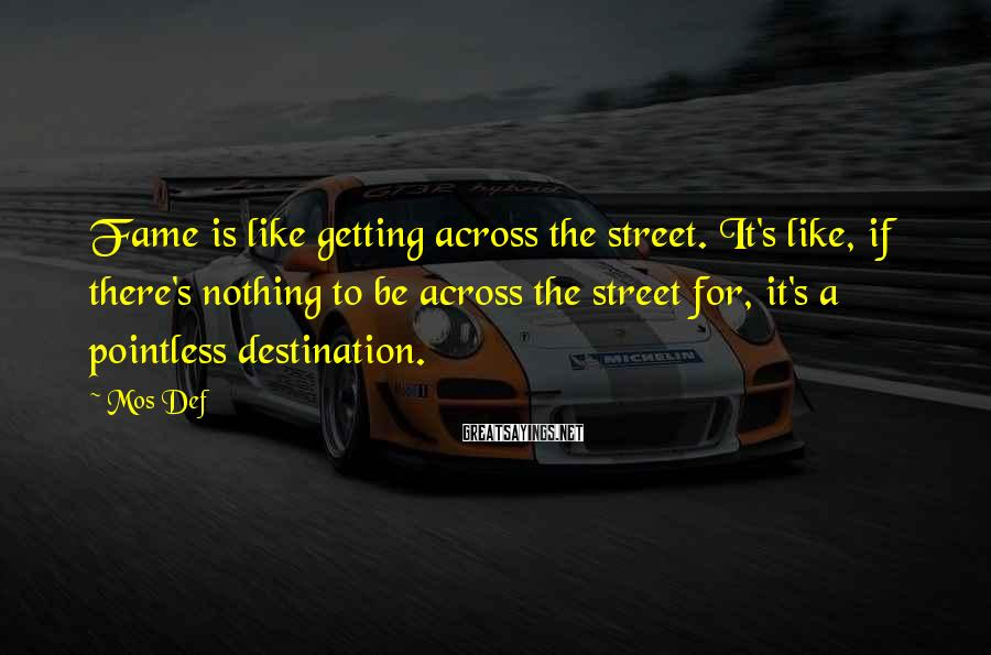 Mos Def Sayings: Fame is like getting across the street. It's like, if there's nothing to be across