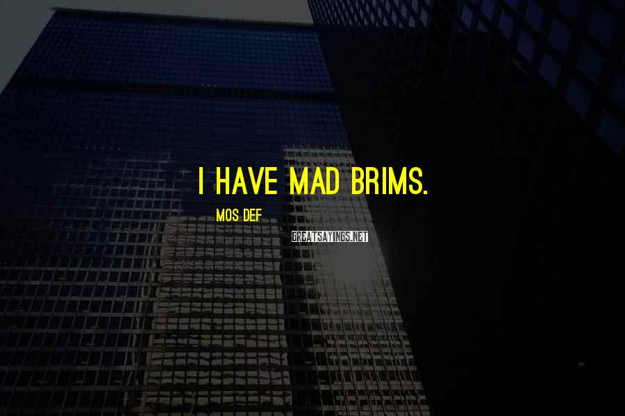 Mos Def Sayings: I have mad brims.