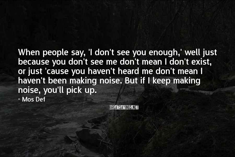Mos Def Sayings: When people say, 'I don't see you enough,' well just because you don't see me