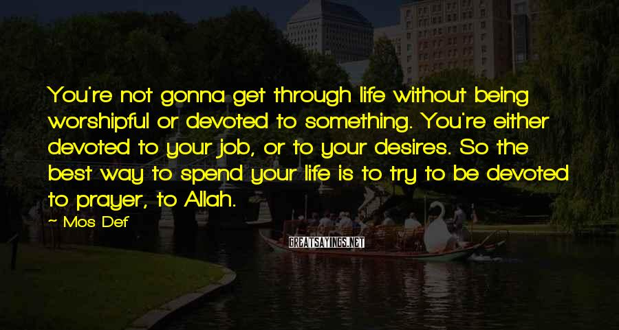 Mos Def Sayings: You're not gonna get through life without being worshipful or devoted to something. You're either
