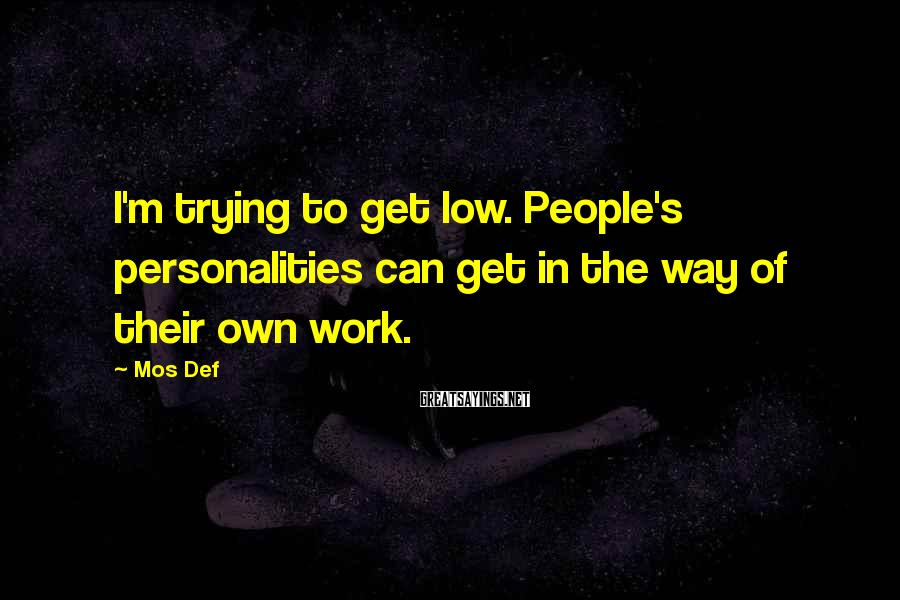 Mos Def Sayings: I'm trying to get low. People's personalities can get in the way of their own