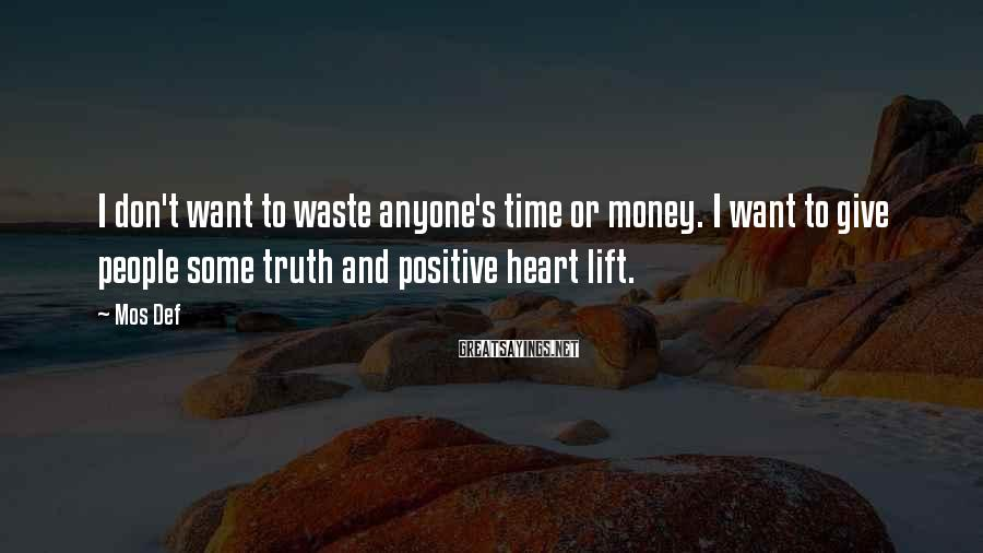 Mos Def Sayings: I don't want to waste anyone's time or money. I want to give people some