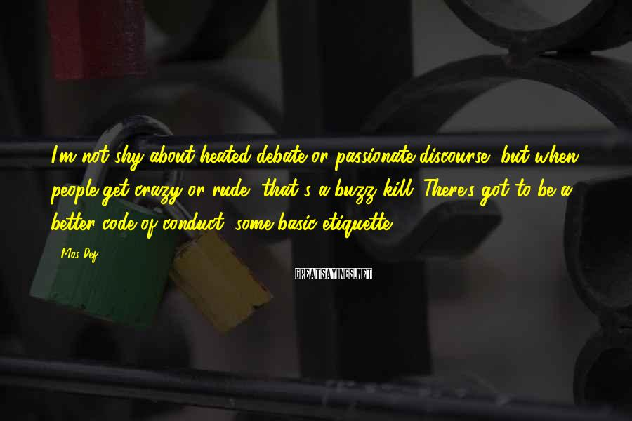 Mos Def Sayings: I'm not shy about heated debate or passionate discourse, but when people get crazy or