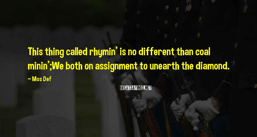 Mos Def Sayings: This thing called rhymin' is no different than coal minin';We both on assignment to unearth
