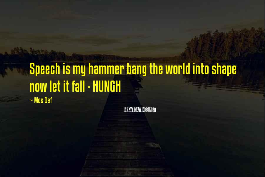 Mos Def Sayings: Speech is my hammer bang the world into shape now let it fall - HUNGH
