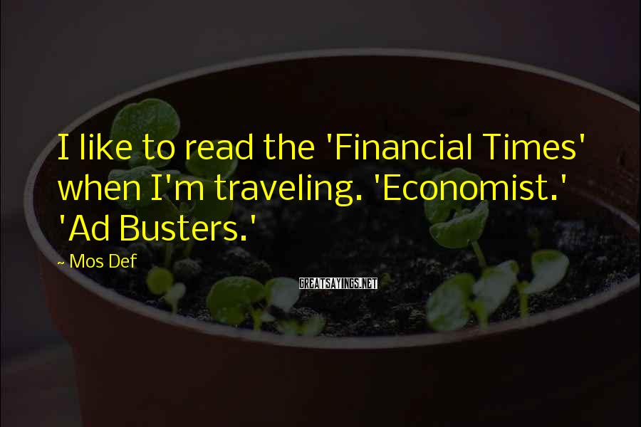 Mos Def Sayings: I like to read the 'Financial Times' when I'm traveling. 'Economist.' 'Ad Busters.'