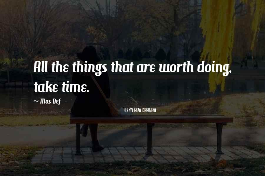 Mos Def Sayings: All the things that are worth doing, take time.
