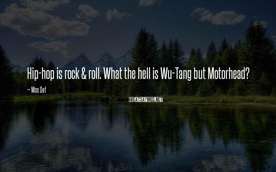 Mos Def Sayings: Hip-hop is rock & roll. What the hell is Wu-Tang but Motorhead?