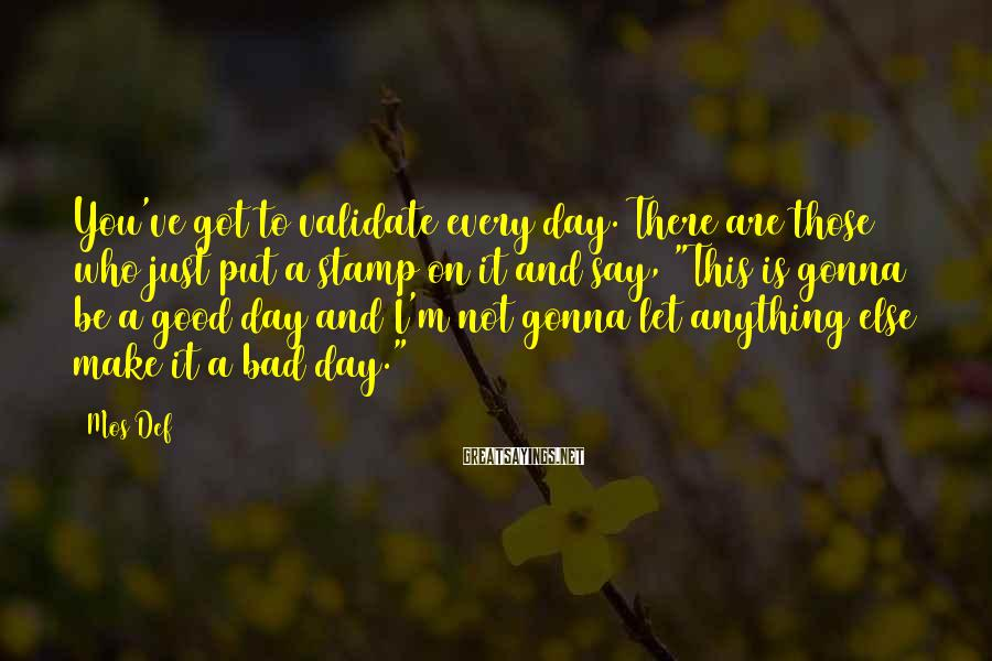 Mos Def Sayings: You've got to validate every day. There are those who just put a stamp on