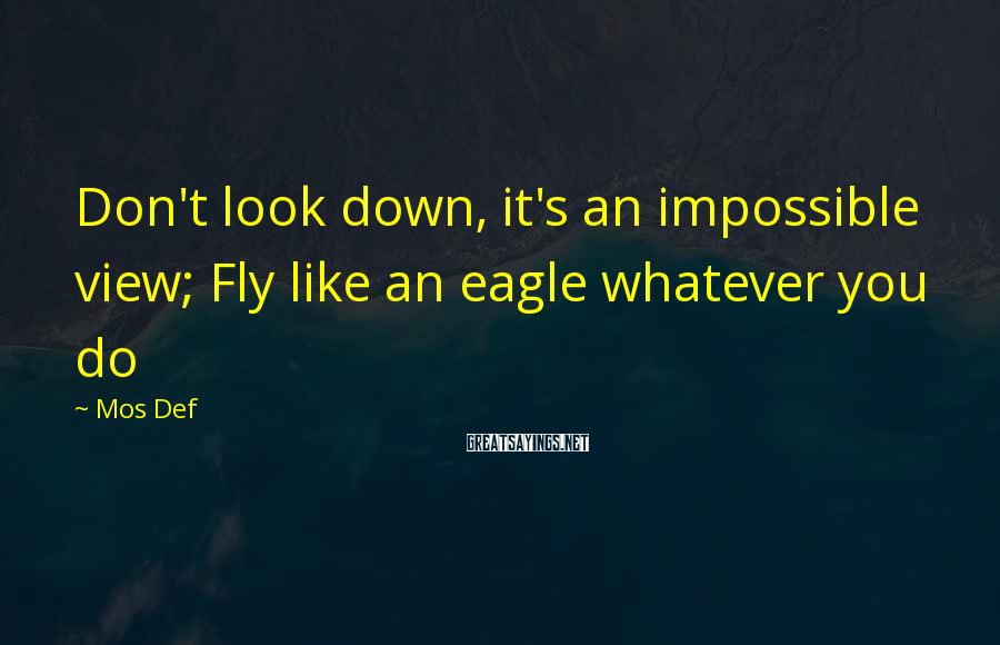 Mos Def Sayings: Don't look down, it's an impossible view; Fly like an eagle whatever you do