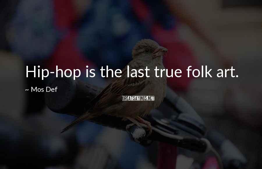 Mos Def Sayings: Hip-hop is the last true folk art.