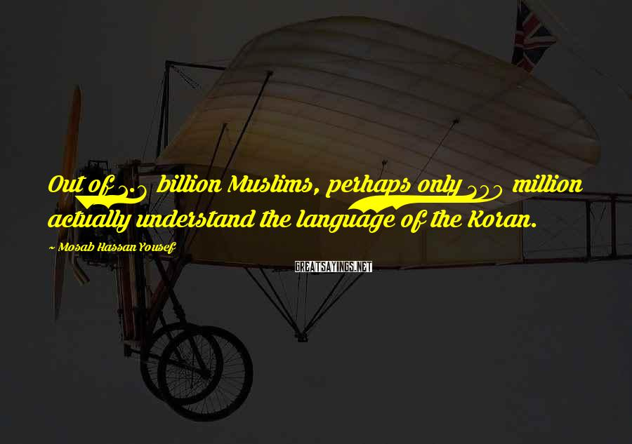 Mosab Hassan Yousef Sayings: Out of 1.6 billion Muslims, perhaps only 300 million actually understand the language of the