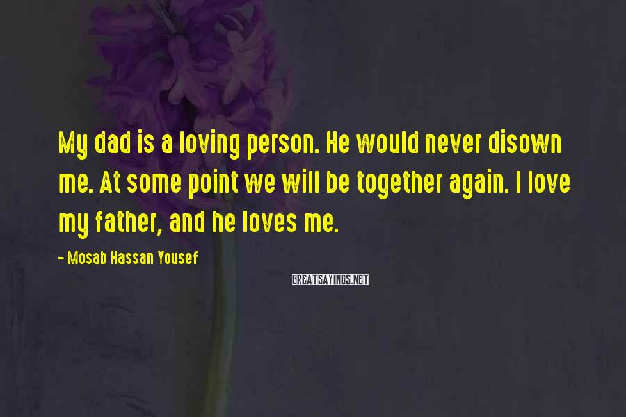 Mosab Hassan Yousef Sayings: My dad is a loving person. He would never disown me. At some point we