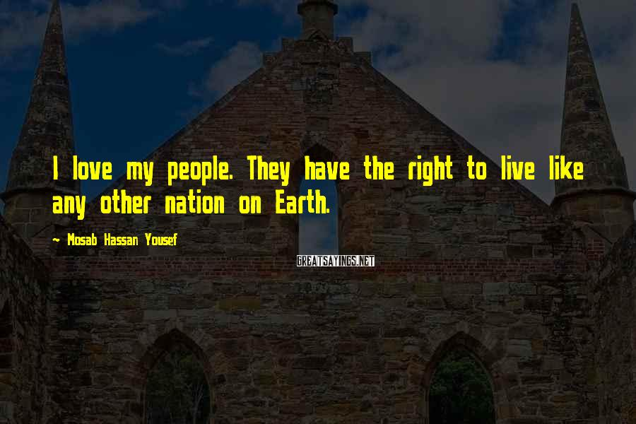 Mosab Hassan Yousef Sayings: I love my people. They have the right to live like any other nation on