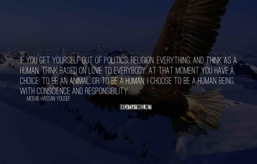 Mosab Hassan Yousef Sayings: If you get yourself out of politics, religion, everything, and think as a human, think